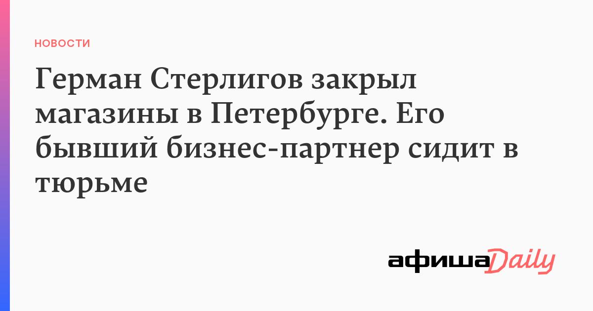 Герман Стерлигов закрыл магазины в Петербурге. Его бывший бизнес-партнер сидит в тюрьме