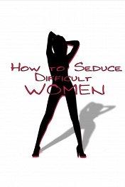 Как соблазнять труднодоступных женщин / How to Seduce Difficult Women